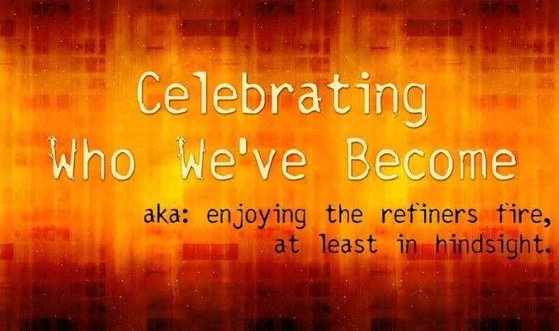 It's great to look back and realize that the hard times in our lives have made us what we are today.  Celebrate how you've been refined (but also hope you don't have to be refined again). :)